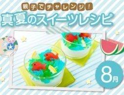 【8月号】夏休みに挑戦したい!親子で作る、夏にぴったり!涼しい「スイーツレシピ」