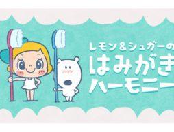 【news】歯の専門家がつくる歯みがきアニメ「レモン&シュガーのはみがきハーモニー」が、全国の歯科施設で放映開始!