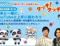 第1回  絵本と一緒にYouTubeと上手に関わろう! わだことみさん(監修者) 河村康平さん(BabyBus) 堤由惟さん(KADOKAWA)インタビュー
